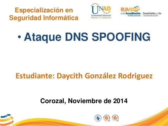 Especialización en  Seguridad Informática  • Ataque DNS SPOOFING  Estudiante: Daycith González Rodriguez  Corozal, Noviemb...