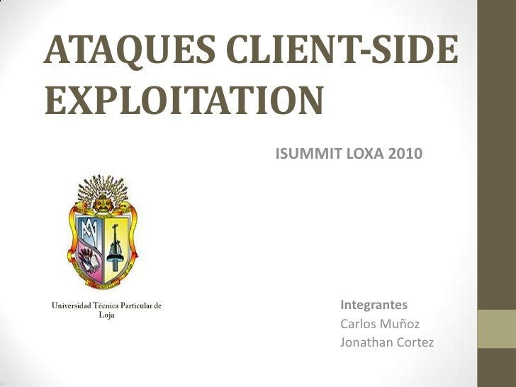 ATAQUES CLIENT-SIDE EXPLOITATION<br />ISUMMIT LOXA 2010<br />Integrantes<br />Carlos Muñoz<br />Jonathan Cortez<br />Unive...