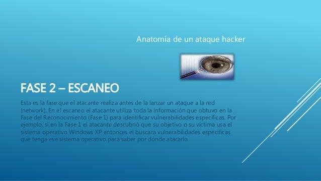 FASE 2 – ESCANEO Esta es la fase que el atacante realiza antes de la lanzar un ataque a la red (network). En el escaneo el...
