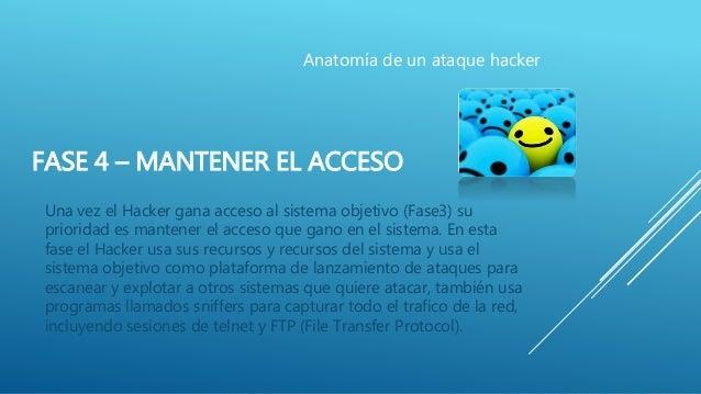 FASE 4 – MANTENER EL ACCESO Una vez el Hacker gana acceso al sistema objetivo (Fase3) su prioridad es mantener el acceso q...