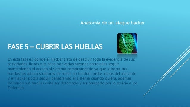 FASE 5 – CUBRIR LAS HUELLAS En esta fase es donde el Hacker trata de destruir toda la evidencia de sus actividades ilícita...