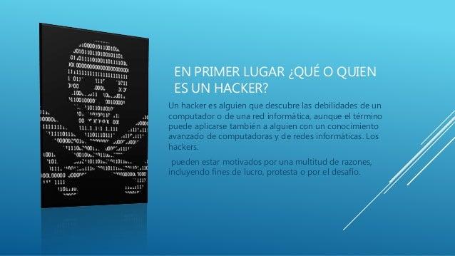EN PRIMER LUGAR ¿QUÉ O QUIEN ES UN HACKER? Un hacker es alguien que descubre las debilidades de un computador o de una red...