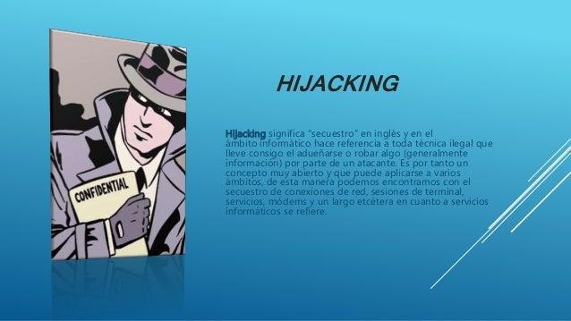 """HIJACKING Hijacking significa """"secuestro"""" en inglés y en el ámbito informático hace referencia a toda técnica ilegal que l..."""
