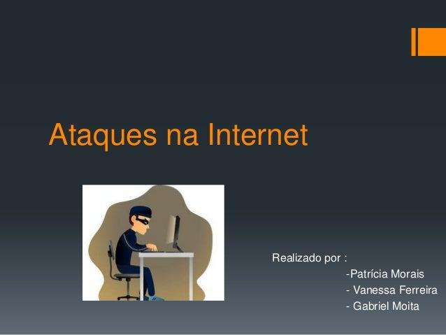 Ataques na Internet Realizado por : -Patrícia Morais - Vanessa Ferreira - Gabriel Moita