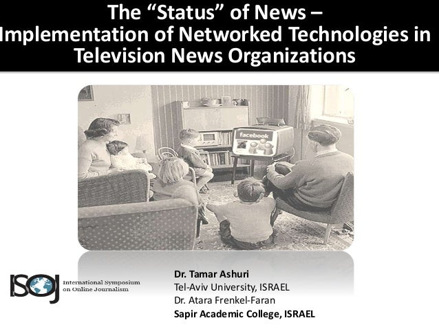 """The """"Status"""" of News – Implementation of Networked Technologies in Television News Organizations Dr. Tamar Ashuri Tel-Aviv..."""