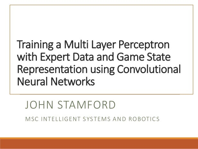 Training a Multi Layer Perceptron with Expert Data and Game State Representation using Convolutional Neural Networks JOHN ...