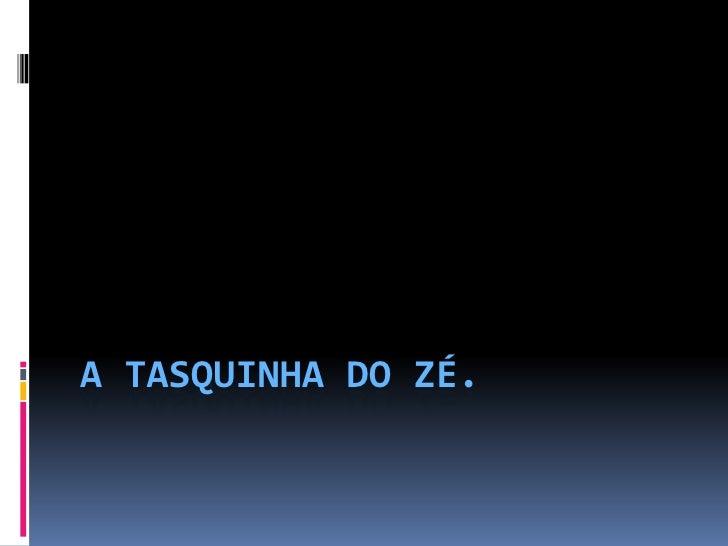 A TASQUINHA DO ZÉ.