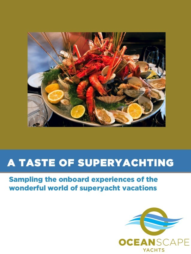 A TASTE OF SUPERYACHTING Sampling the onboard experiences of the wonderful world of superyacht vacations