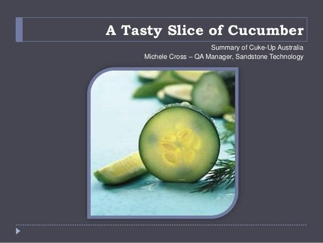 A Tasty Slice of Cucumber Summary of Cuke-Up Australia Michele Cross – QA Manager, Sandstone Technology