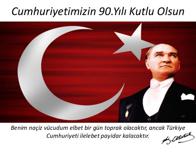 Cumhuriyetimizin 90.Yılı Kutlu Olsun  Benim naçiz vücudum elbet bir gün toprak olacaktır, ancak Türkiye Cumhuriyeti ileleb...
