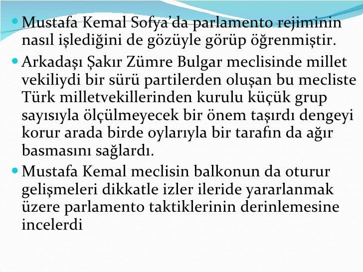 <ul><li>Mustafa Kemal Sofya'da parlamento rejiminin nasıl işlediğini de gözüyle görüp öğrenmiştir.  </li></ul><ul><li>Arka...