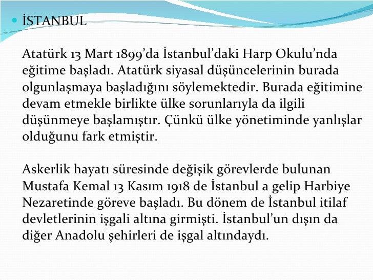 <ul><li>İSTANBUL Atatürk 13 Mart 1899'da İstanbul'daki Harp Okulu'nda eğitime başladı. Atatürk siyasal düşüncelerinin bura...