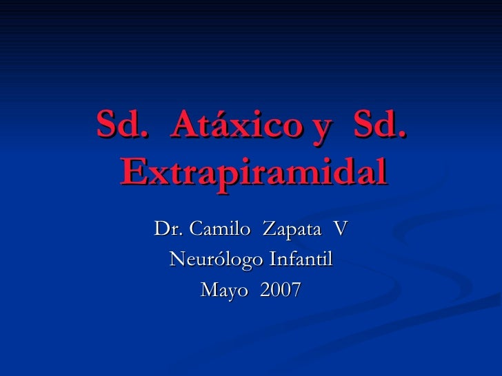 Sd.  Atáxico y  Sd. Extrapiramidal Dr. Camilo  Zapata  V Neurólogo Infantil Mayo  2007