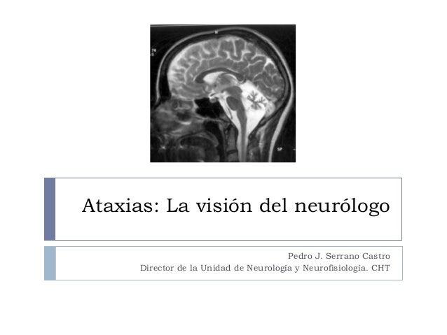Ataxias: La visión del neurólogo Pedro J. Serrano Castro Director de la Unidad de Neurología y Neurofisiología. CHT