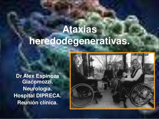 Ataxias  heredodegenerativas.  Dr Alex Espinoza  Giacomozzi.  Neurología.  Hospital DIPRECA.  Reunión clínica.