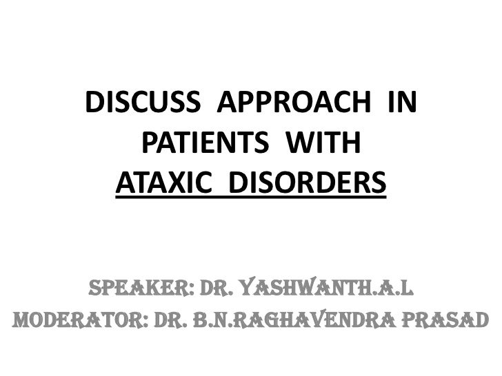 DISCUSS APPROACH IN         PATIENTS WITH       ATAXIC DISORDERS     SPEAKER: Dr. Yashwanth.A.LMODERATOR: Dr. B.N.Raghaven...