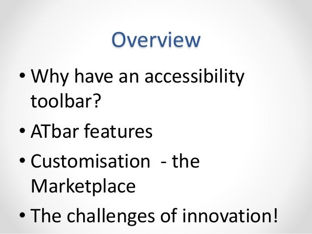 Overview  • Why have an accessibility  toolbar?  • ATbar features  • Customisation - the  Marketplace  • The challenges of...