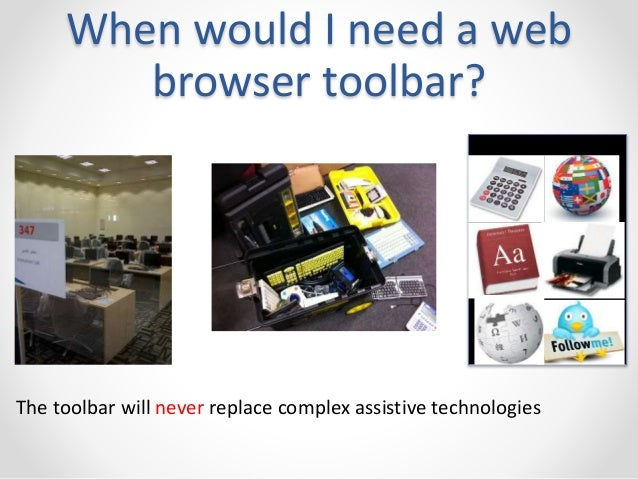 When would I need a web  browser toolbar?  The toolbar will never replace complex assistive technologies