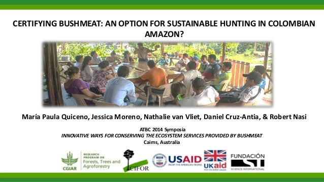 CERTIFYING BUSHMEAT: AN OPTION FOR SUSTAINABLE HUNTING IN COLOMBIAN AMAZON? María Paula Quiceno, Jessica Moreno, Nathalie ...