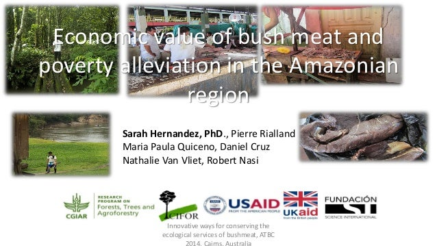 Economic value of bush meat and poverty alleviation in the Amazonian region Sarah Hernandez, PhD., Pierre Rialland Maria P...