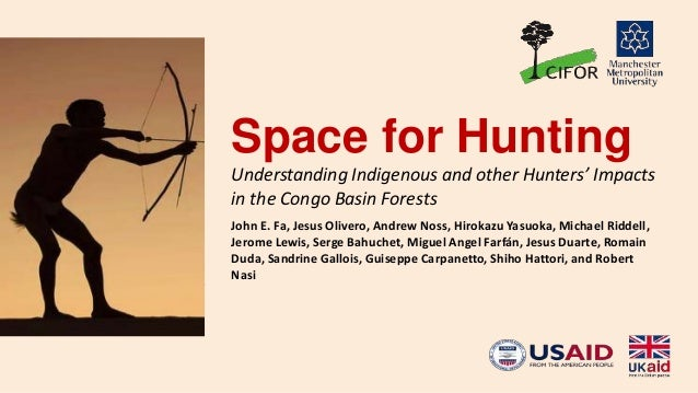 Space for Hunting Understanding Indigenous and other Hunters' Impacts in the Congo Basin Forests John E. Fa, Jesus Olivero...