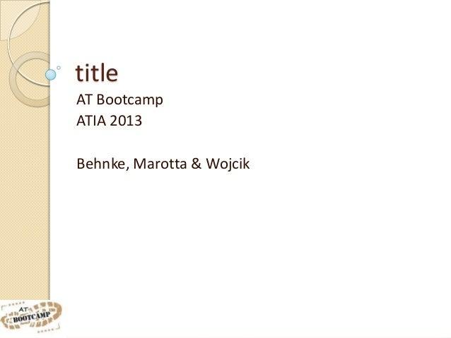 titleAT BootcampATIA 2013Behnke, Marotta & Wojcik