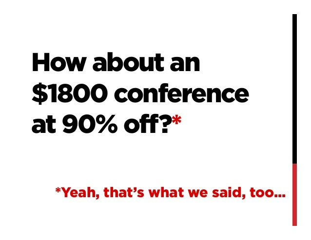 How about an$1800 conferenceat 90% off?**Yeah, that's what we said, too...