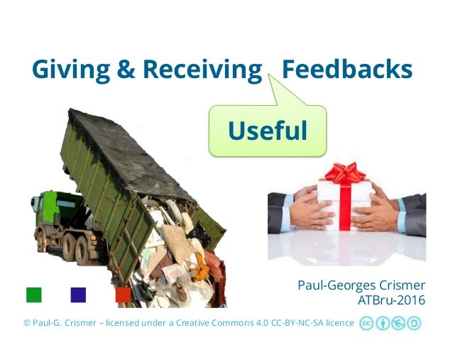 Giving & Receiving Feedbacks Paul-Georges Crismer ATBru-2016 © Paul-G. Crismer – licensed under a Creative Commons 4.0 CC-...