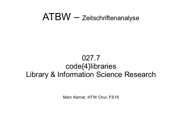 ATBW – Zeitschriftenanalyse 027.7 code{4}libraries Library & Information Science Research Marc Kamer, HTW Chur, FS16