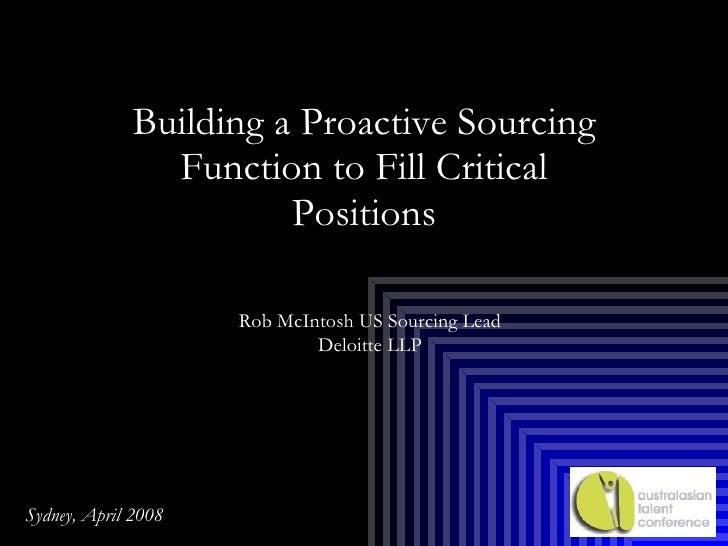 Building a Proactive Sourcing Function to Fill Critical Positions Rob McIntosh US Sourcing Lead Deloitte LLP Sydney, April...