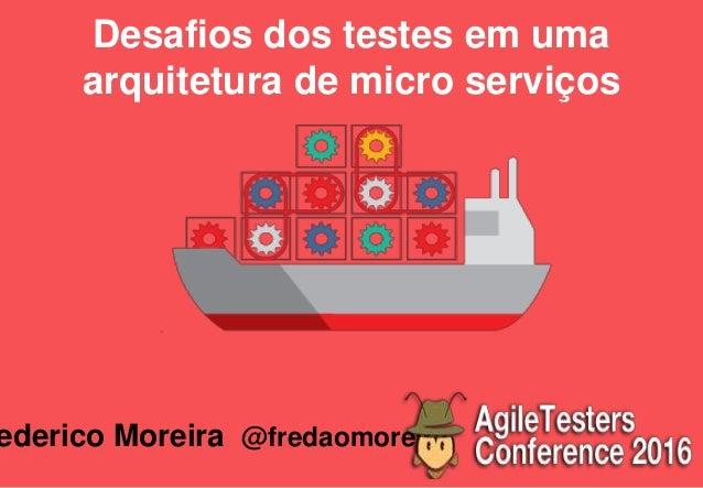 Desafios dos testes em uma arquitetura de micro serviços ederico Moreira @fredaomoreira