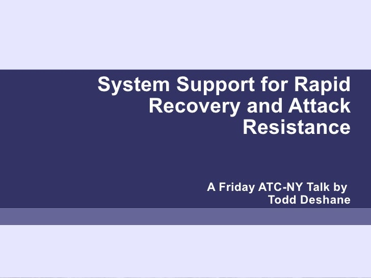 System Support for Rapid Recovery and Attack Resistance A Friday ATC-NY Talk by   Todd Deshane