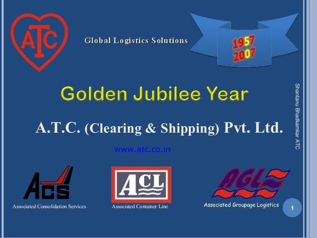 A.T.C. (Clearing & Shipping) Pvt. Ltd. ShantanuBhadkamkarATC 1Associated Consolidation Services Associated Groupage Logist...