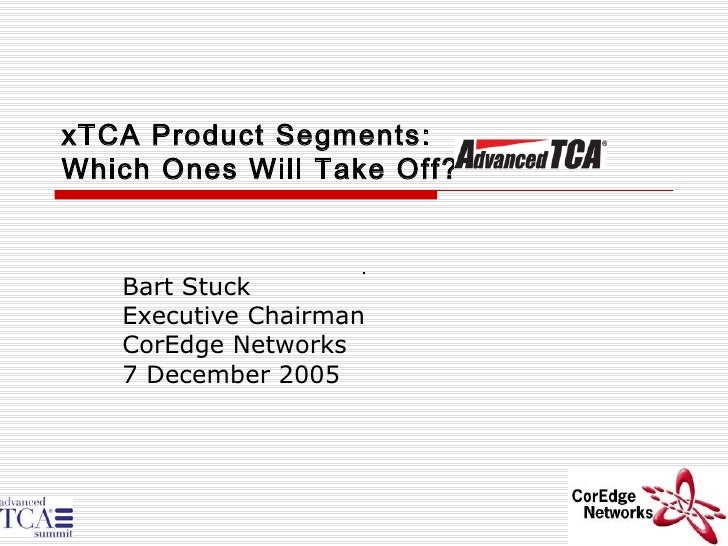 xTCA Product Segments: Which Ones Will Take Off? Bart Stuck Executive Chairman CorEdge Networks 7 December 2005