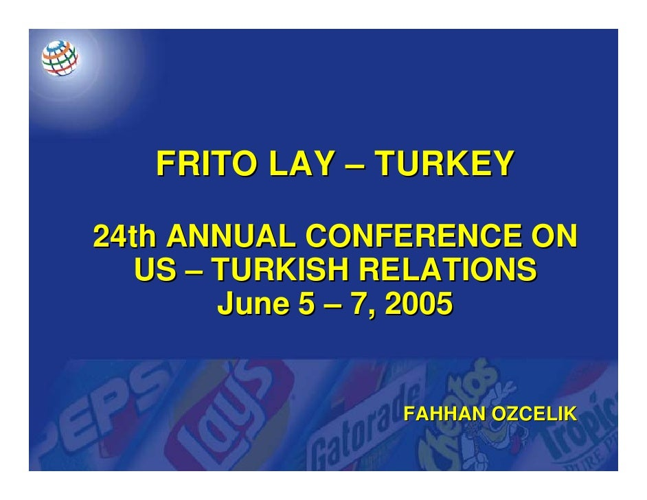 FRITO LAY – TURKEY  24th ANNUAL CONFERENCE ON    US – TURKISH RELATIONS         June 5 – 7, 2005                  FAHHAN O...