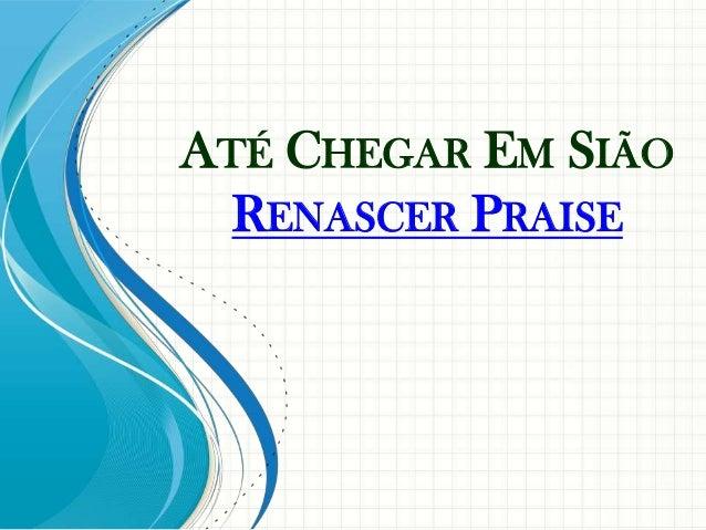 ATÉ CHEGAR EM SIÃO  RENASCER PRAISE