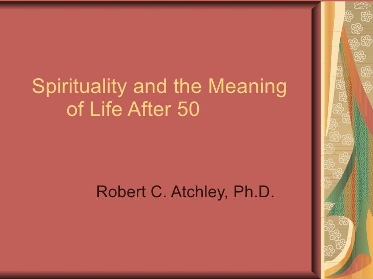 Spirituality and the Meaning   of Life After 50 Robert C. Atchley, Ph.D.
