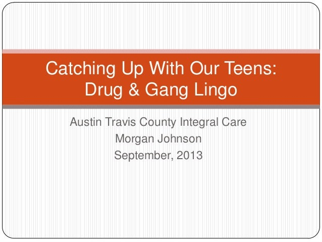 Catching Up With Our Teens: Drug & Gang Lingo Austin Travis County Integral Care Morgan Johnson September, 2013