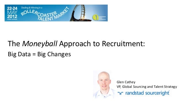 The Moneyball Approach to Recruitment:Big Data = Big Changes                              Glen Cathey                     ...