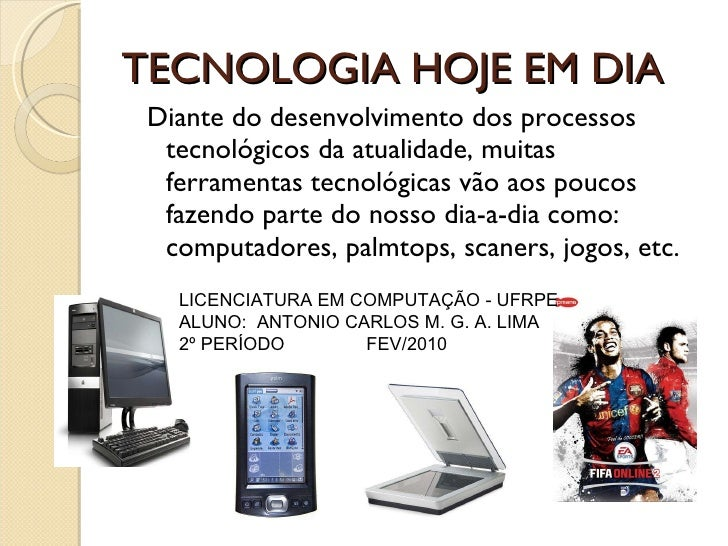 TECNOLOGIA HOJE EM DIA <ul><ul><li>Diante do desenvolvimento dos processos tecnológicos da atualidade, muitas ferramentas ...