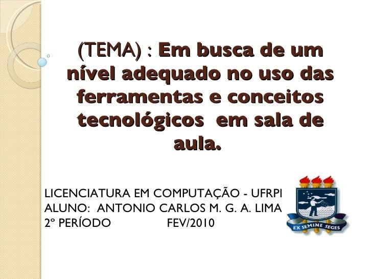 (TEMA) :  Em busca de um nível adequado no uso das ferramentas e conceitos tecnológicos  em sala de aula.   LICENCIATURA ...
