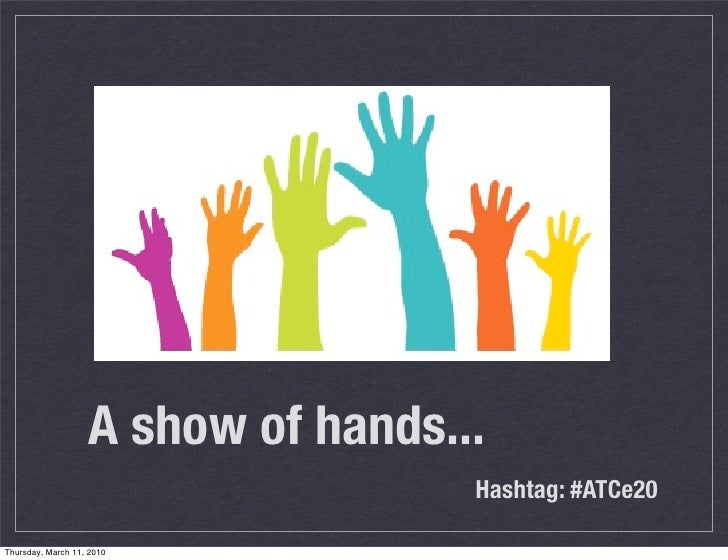 A show of hands...                                     Hashtag: #ATCe20  Thursday, March 11, 2010