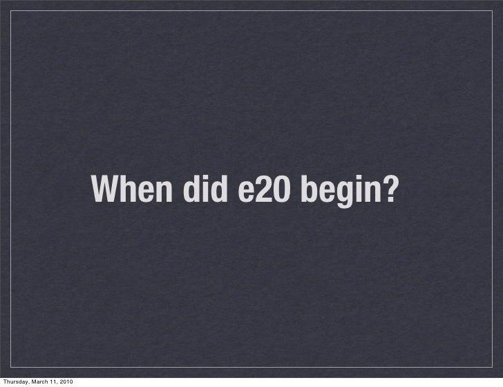 When did e20 begin?    Thursday, March 11, 2010