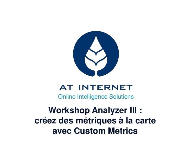 Online Intelligence Solutions   Workshop Analyzer III :créez des métriques à la carte    avec Custom Metrics