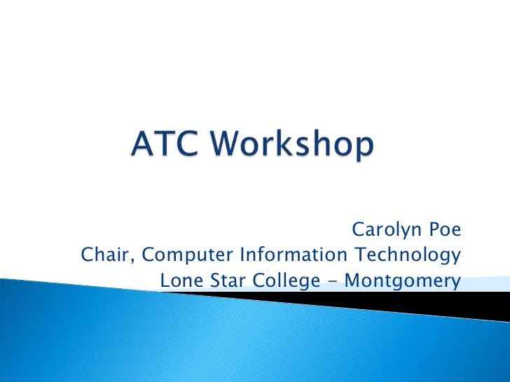 ATC Workshop<br />Carolyn Poe<br />Chair, Computer Information Technology<br />Lone Star College - Montgomery<br />