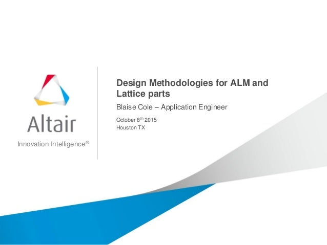 Innovation Intelligence® Design Methodologies for ALM and Lattice parts Blaise Cole – Application Engineer October 8th 201...