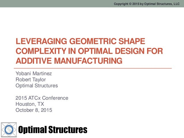 Copyright © 2015 by Optimal Structures, LLC LEVERAGING GEOMETRIC SHAPE COMPLEXITY IN OPTIMAL DESIGN FOR ADDITIVE MANUFACTU...