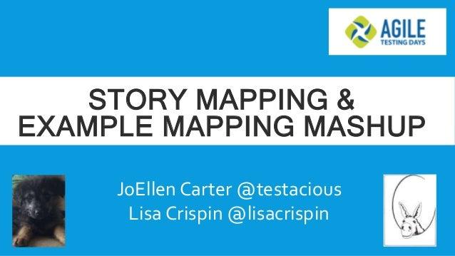 STORY MAPPING & EXAMPLE MAPPING MASHUP JoEllen Carter @testacious Lisa Crispin @lisacrispin