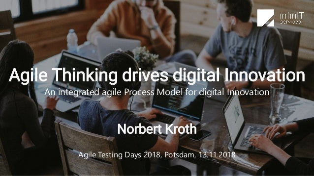 Norbert Kroth Agile Testing Days 2018, Potsdam, 13.11.2018 Agile Thinking drives digital Innovation An integrated agile Pr...