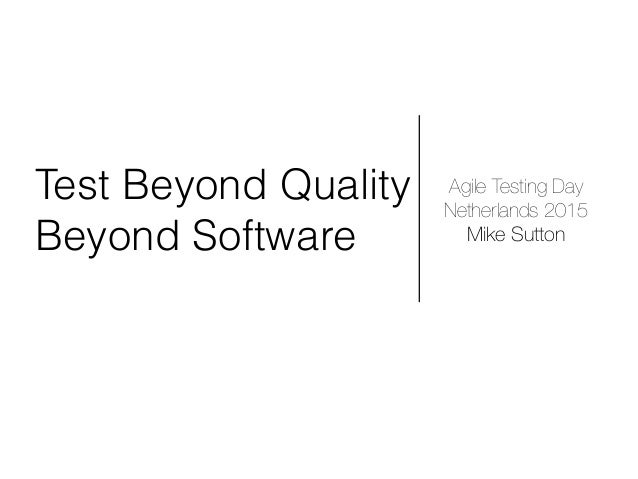 Test Beyond Quality Beyond Software Agile Testing Day Netherlands 2015 Mike Sutton
